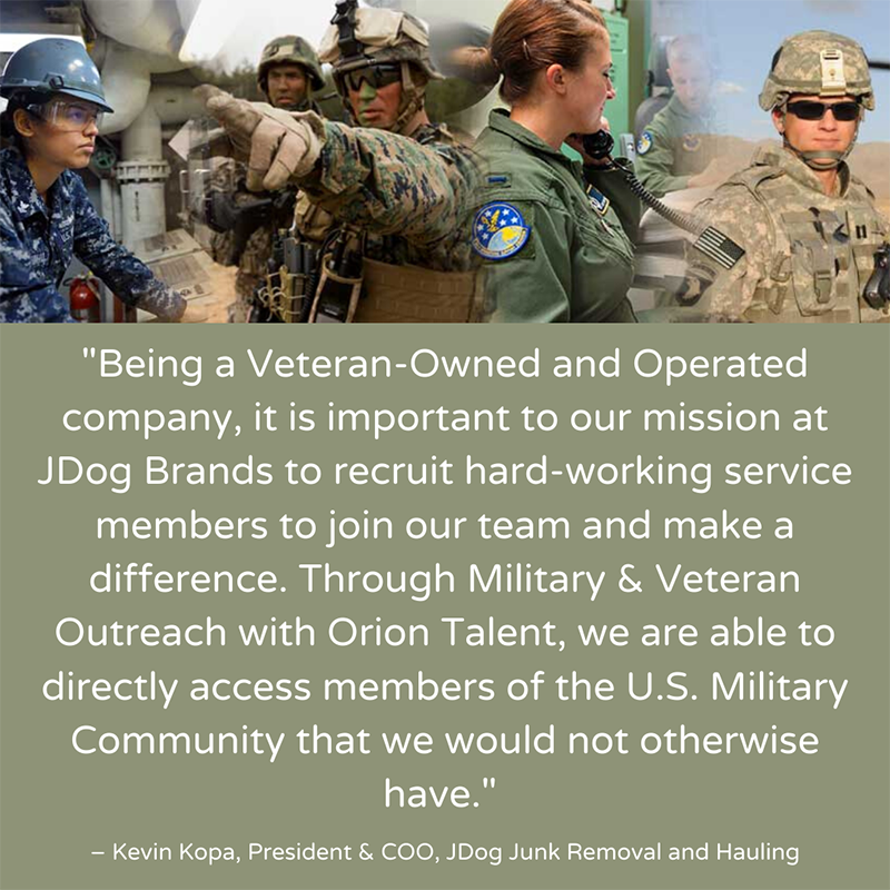 Being a Veteran-Owned and Operated company, it is important to our mission at JDog Brands to recruit hard-working service members to join our team and make a difference. Through Military and Veteran Outreach with Orion Talent, we are able to directly access members of the U.S. Military Community that we would have not otherwise have. - Kevin Kopa, President & COO, JDog Junk Removal and Hauling