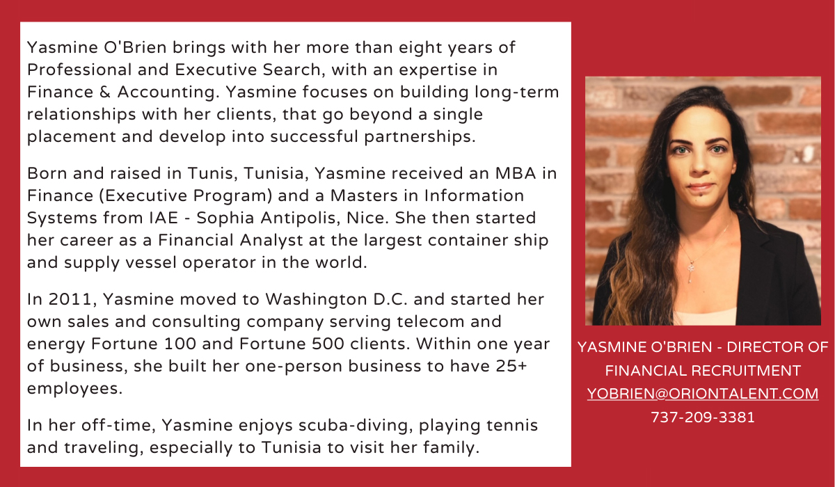 Yasmine O'Brien brings with her more than eight years of Professional and Executive Search, with an expertise in Finance & Accounting. Yasmine focuses on building long-term relationships with her clients, that go beyond a single placement and develop into successful partnerships. Born and raised in Tunis, Tunisia, Yasmine received an MBA in Finance (Executive Program) and a Masters in Information Systems from IAE - Sophia Antipolis, Nice. She then started her career as a Financial Analyst at the largest container ship and supply vessel operator in the world. In 2011, Yasmine moved to Washington D.C. and started her own sales and consulting company serving telecom and energy Fortune 100 and Fortune 500 clients. Within one year of business, she built her one-person business to have 25+ employees. In her off-time, Yasmine enjoys scuba-diving, playing tennis and traveling, especially to Tunisia to visit her family.