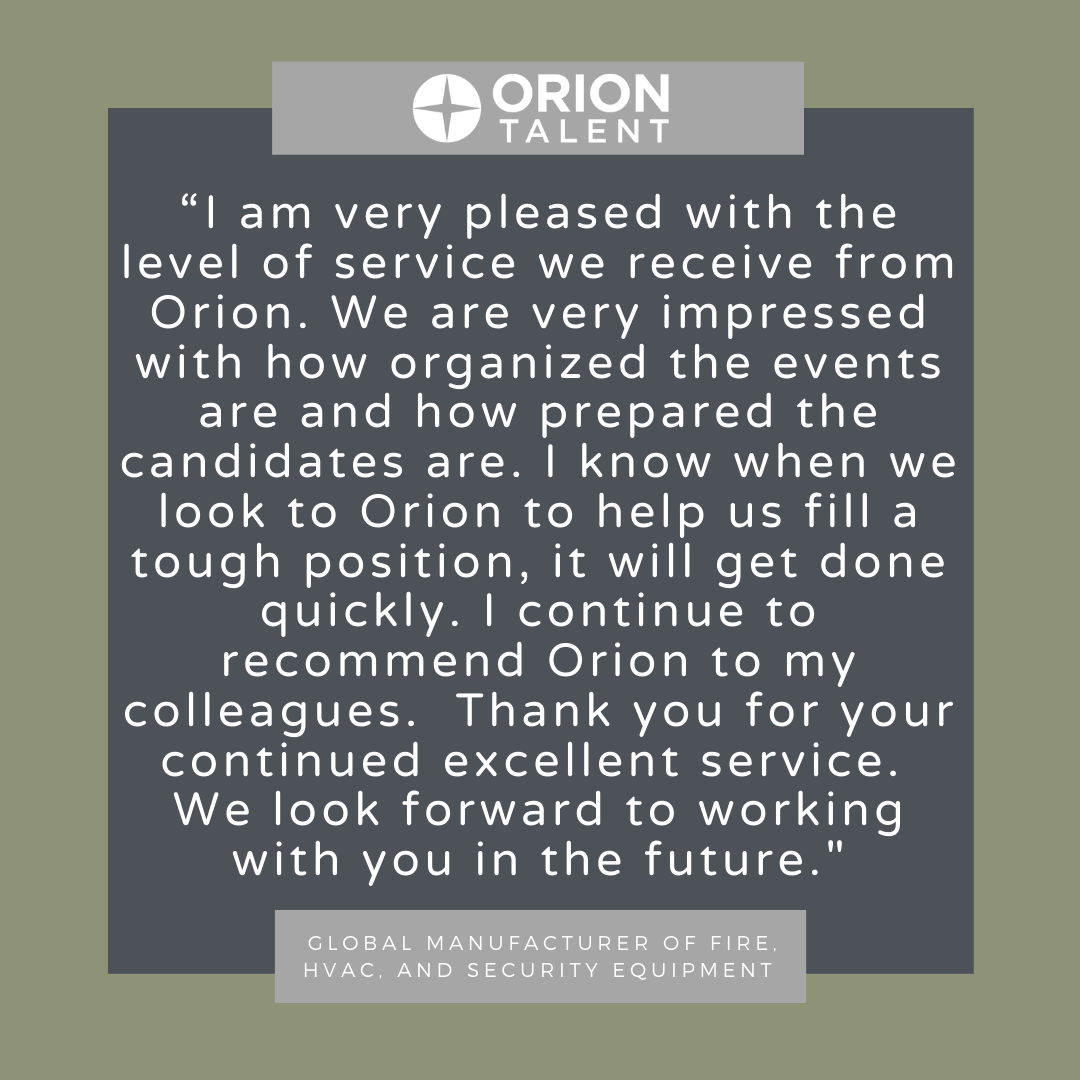 'I am very pleased with the level of service we receive from Orion. We are very impressed with how organized the events are and how prepared the candidates are. I know when we look to Orion to help us fill a tough position, it will get done quickly. I continue to recommend Orion to my colleagues. Thank you for your continued excellent service. We look forward to working with you in the future.' - Global manufacturer of fire, HVAC and security equipment