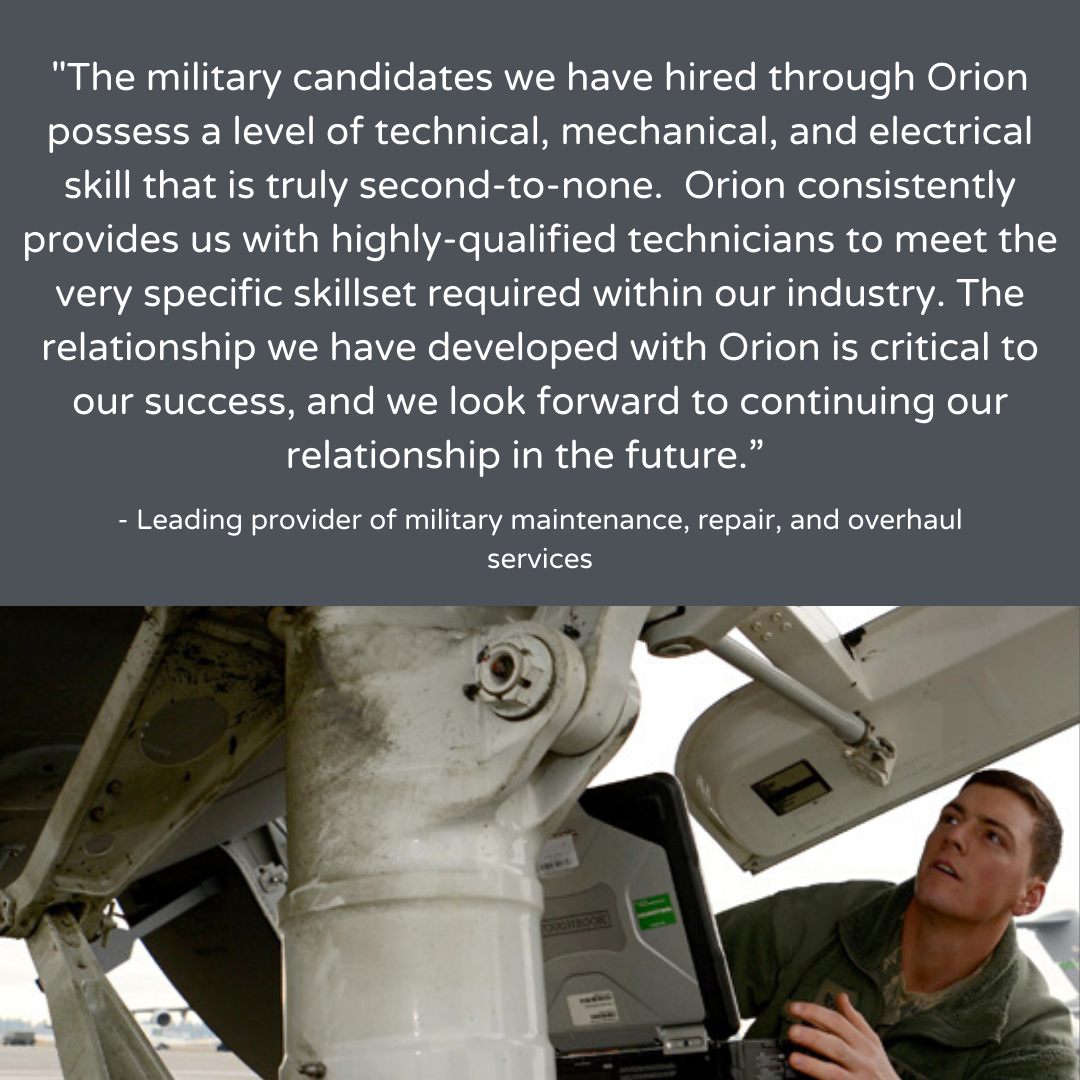 'The military candidates we have hired through Orion possess a level of technical, mechanical, and electrical skill that is truly second-to-none. Orion consistently provides us with highly-qulified technicians to meet the very specific skillset required within our industry. The relationship we have developed with Orion is critical to our success, and we look forward to continuing our relationship in the future.' - Leading provider of military maintenance, repair, and overhaul services