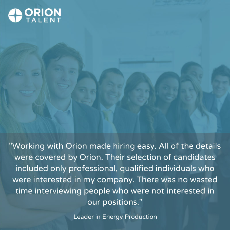 Working with Orion made hiring easy. All of the details were covered by Orion. Their selection of candidates included only professional, qualified individuals who were interested in my company.