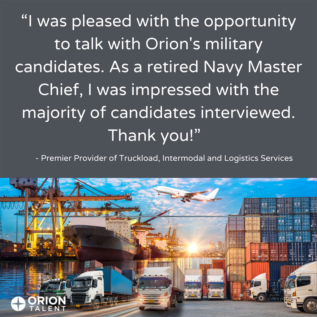 'I was pleased with the opportunity to talk with Orion's military candidates. As a retired Navy Master Chief, I was impressed with the majority of candidates interviewed. Thank you!' - Premier Provider of Truckload, Intermodal and Logistics Services